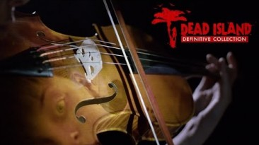 Трибьют-трейлер Dead Island, посвященный выходу Definitive Collection