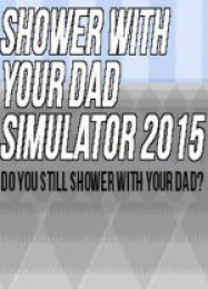 Обложка игры Shower With Your Dad Simulator 2015: Do You Still Shower With Your Dad?