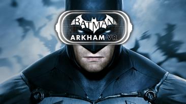 Batman: Arkham VR вышла на PC. Распродажа серий Batman: Arkham и LEGO Batman в Steam