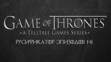 Русификатор текста Game of Thrones: Episode 1 - 6 v 1.51 от 17.04.16 (Tolma4 Team)