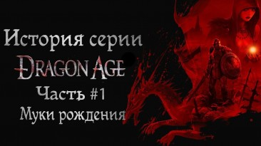 История серии Dragon Age. Часть #1. Муки рождения