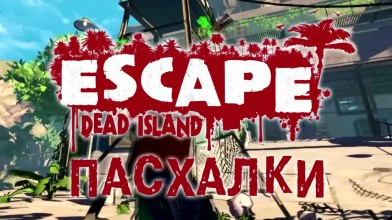 Пасхалки в игре Escape Dead Island [Easter Eggs]