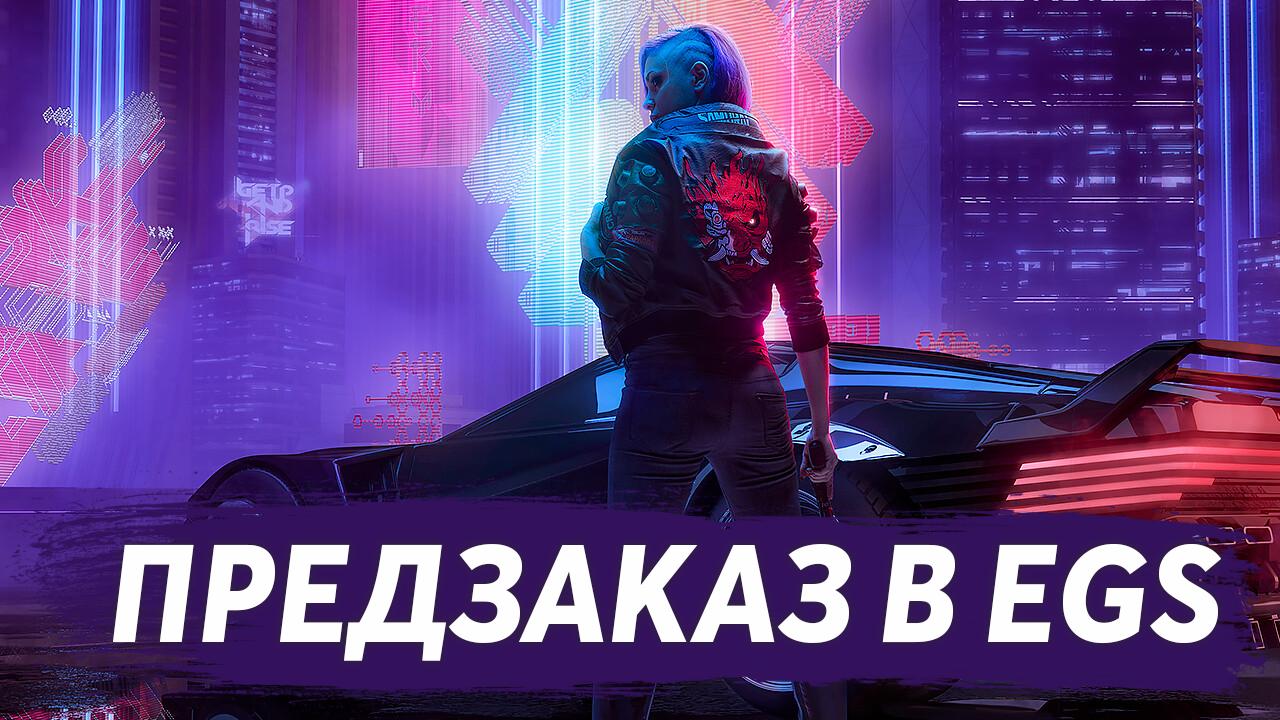 Cyberpunk 2077 доступна для предзаказа в Epic Games Store
